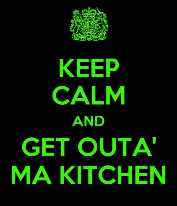 KEEP CALM AND GET OUTA' MA KITCHEN