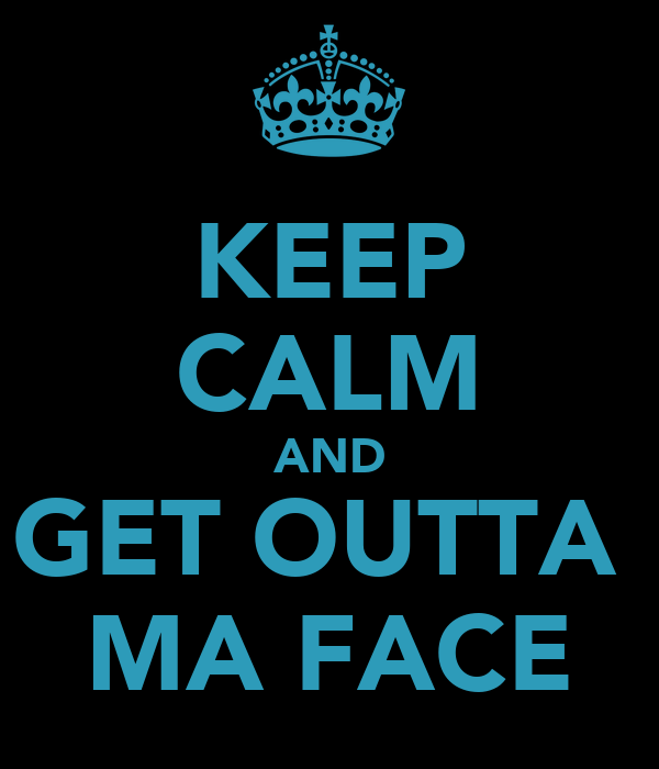 KEEP CALM AND GET OUTTA  MA FACE