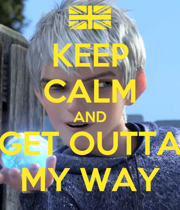 KEEP CALM AND GET OUTTA MY WAY