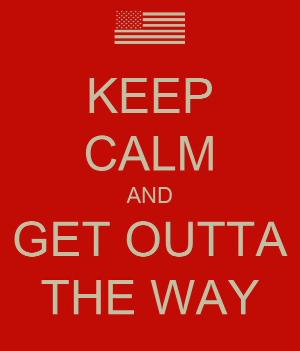 KEEP CALM AND GET OUTTA THE WAY