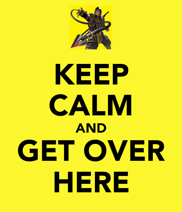 KEEP CALM AND GET OVER HERE