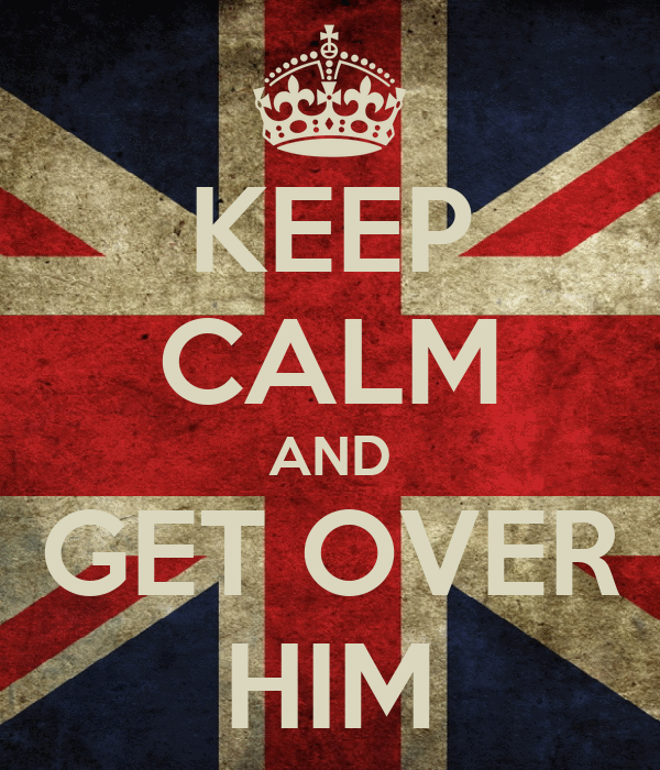 KEEP CALM AND GET OVER HIM