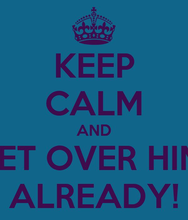 KEEP CALM AND GET OVER HIM  ALREADY!