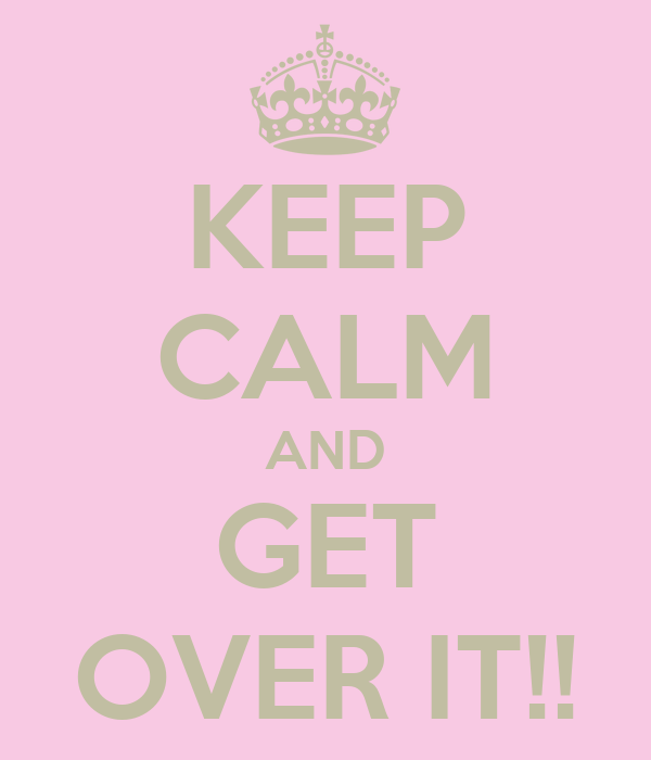 KEEP CALM AND GET OVER IT!!
