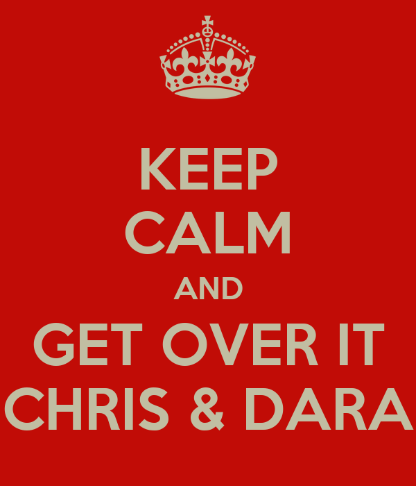 KEEP CALM AND GET OVER IT CHRIS & DARA