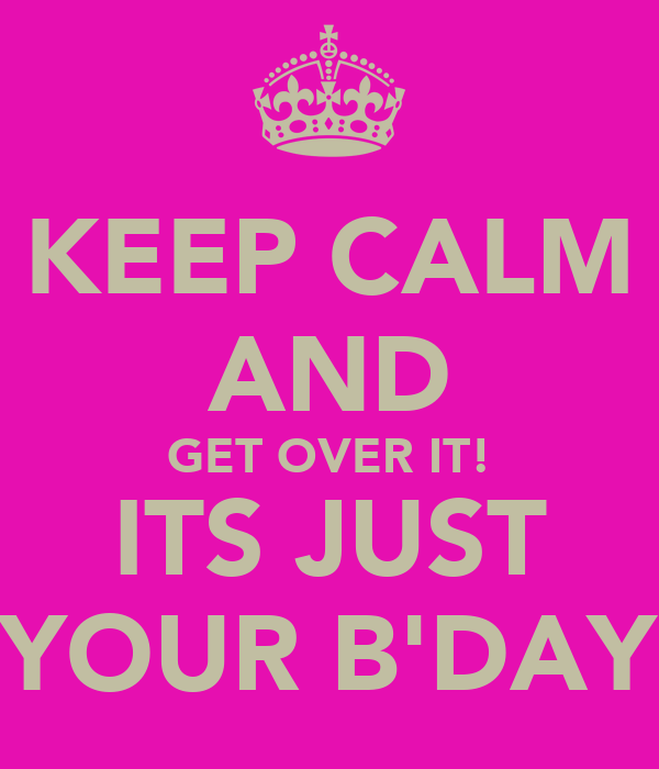 KEEP CALM AND GET OVER IT! ITS JUST YOUR B'DAY