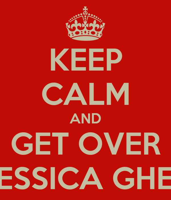 KEEP CALM AND GET OVER JESSICA GHEE