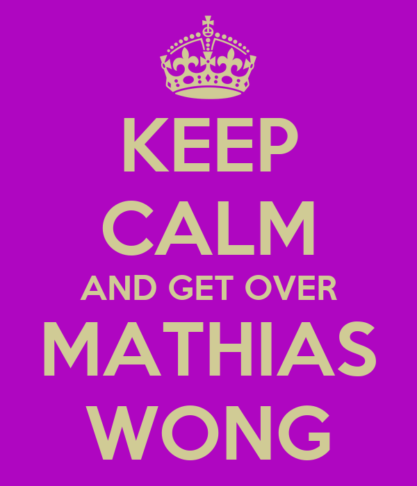 KEEP CALM AND GET OVER MATHIAS WONG