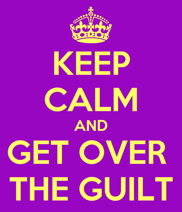 KEEP CALM AND GET OVER  THE GUILT