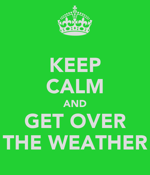 KEEP CALM AND GET OVER THE WEATHER