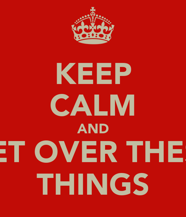 KEEP CALM AND GET OVER THESE THINGS