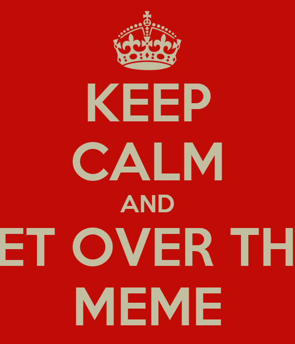 KEEP CALM AND GET OVER THIS MEME