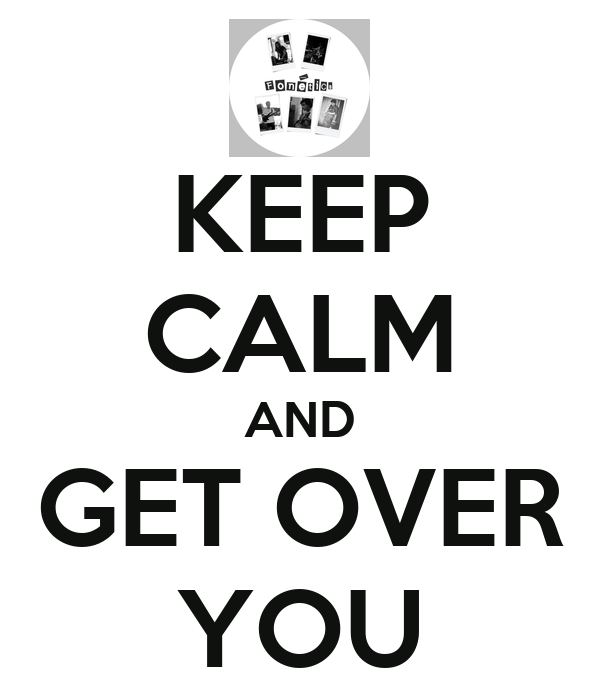KEEP CALM AND GET OVER YOU
