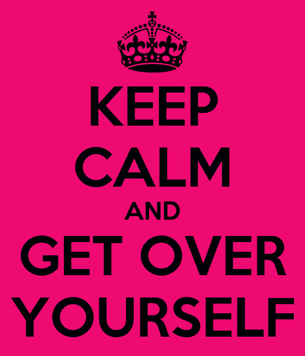 KEEP CALM AND GET OVER YOURSELF