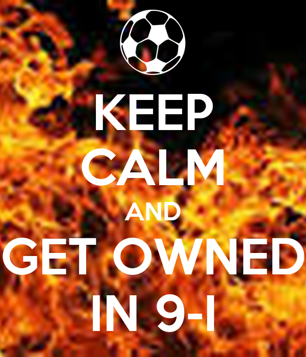 KEEP CALM AND GET OWNED IN 9-I
