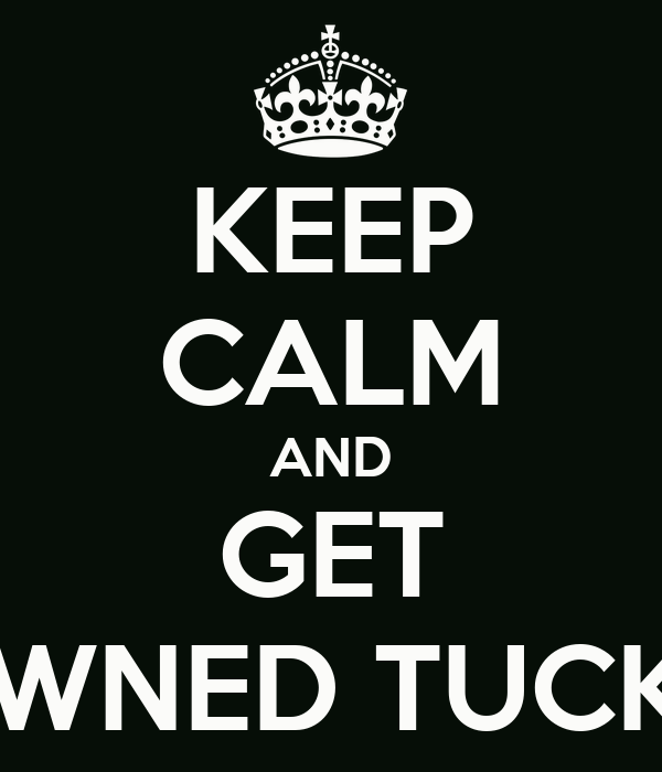 KEEP CALM AND GET OWNED TUCK!!!