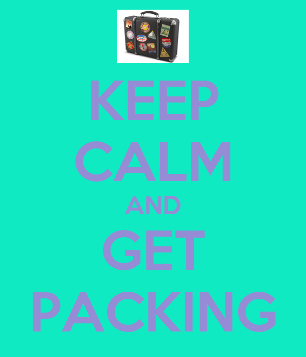 KEEP CALM AND GET PACKING