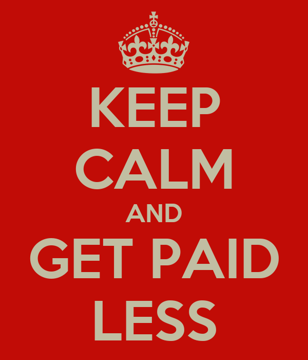 KEEP CALM AND GET PAID LESS