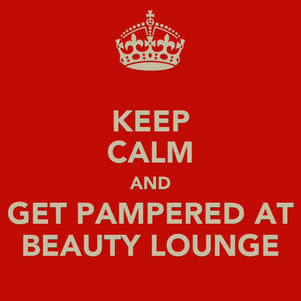 KEEP CALM AND GET PAMPERED AT BEAUTY LOUNGE