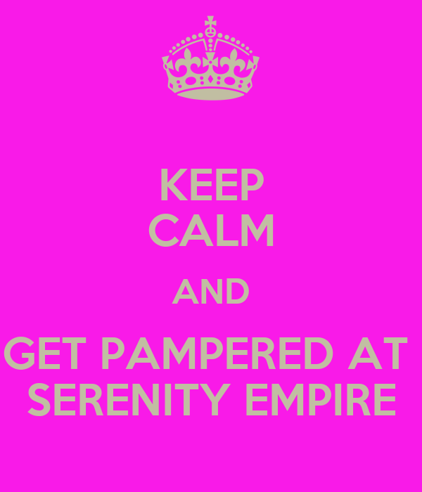KEEP CALM AND GET PAMPERED AT  SERENITY EMPIRE