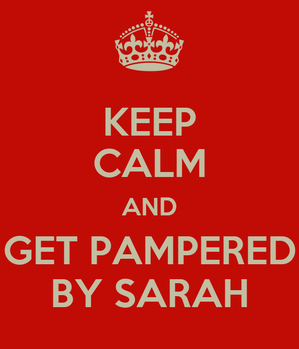 KEEP CALM AND GET PAMPERED BY SARAH