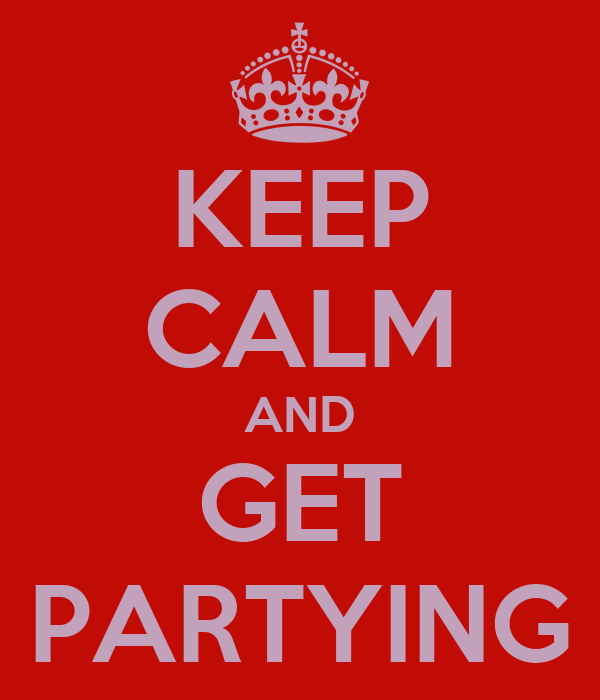 KEEP CALM AND GET PARTYING