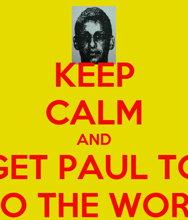 KEEP CALM AND GET PAUL TO DO THE WORK