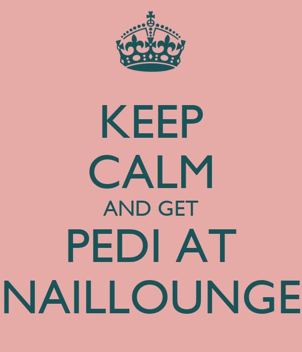 KEEP CALM AND GET PEDI AT NAILLOUNGE