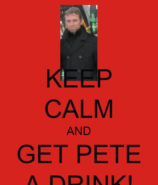 KEEP CALM AND GET PETE A DRINK!