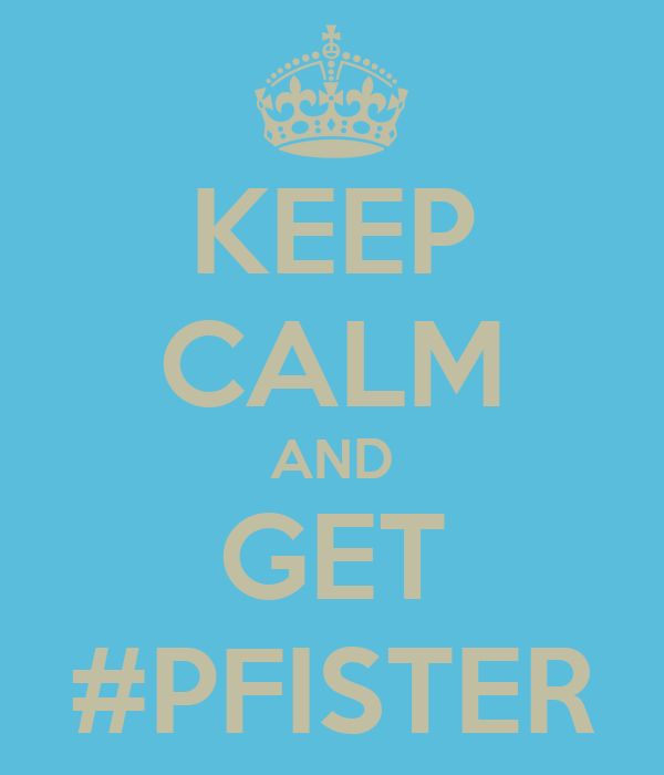 KEEP CALM AND GET #PFISTER