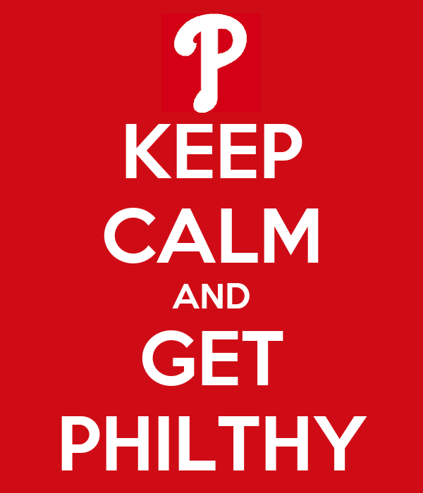 KEEP CALM AND GET PHILTHY