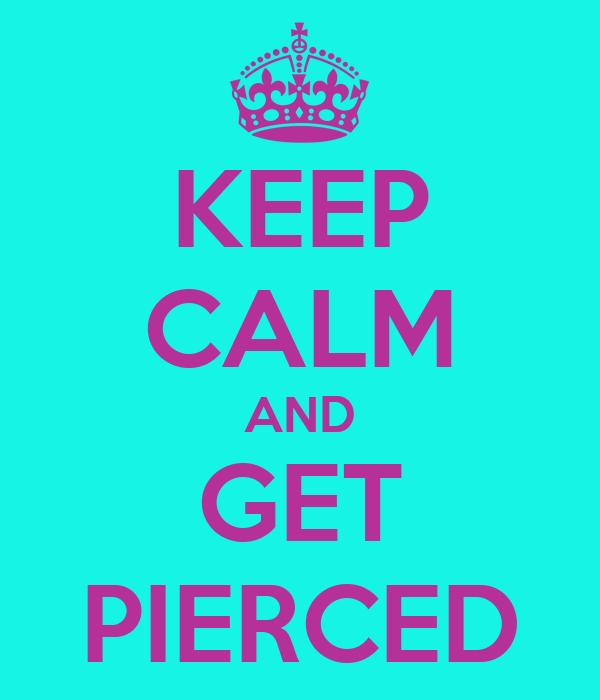 KEEP CALM AND GET PIERCED