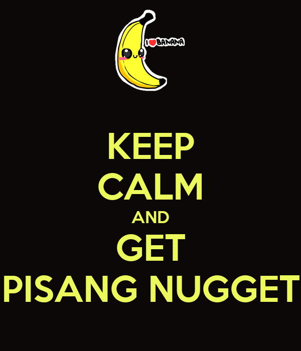KEEP CALM AND GET PISANG NUGGET