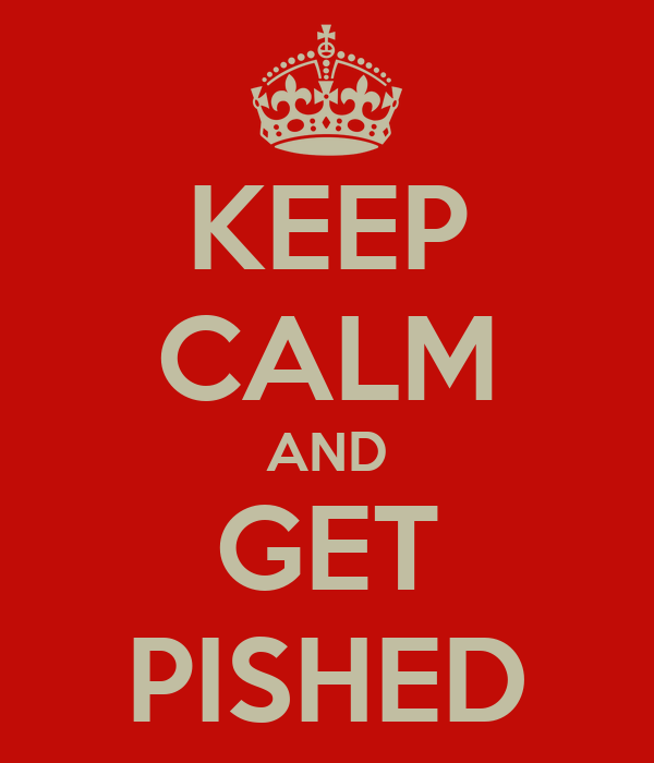 KEEP CALM AND GET PISHED