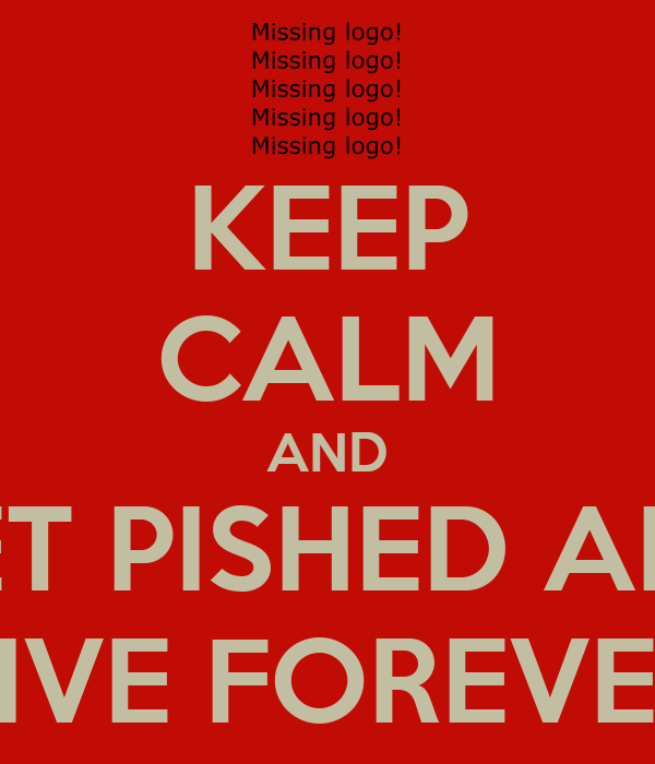 KEEP CALM AND GET PISHED AND LIVE FOREVER