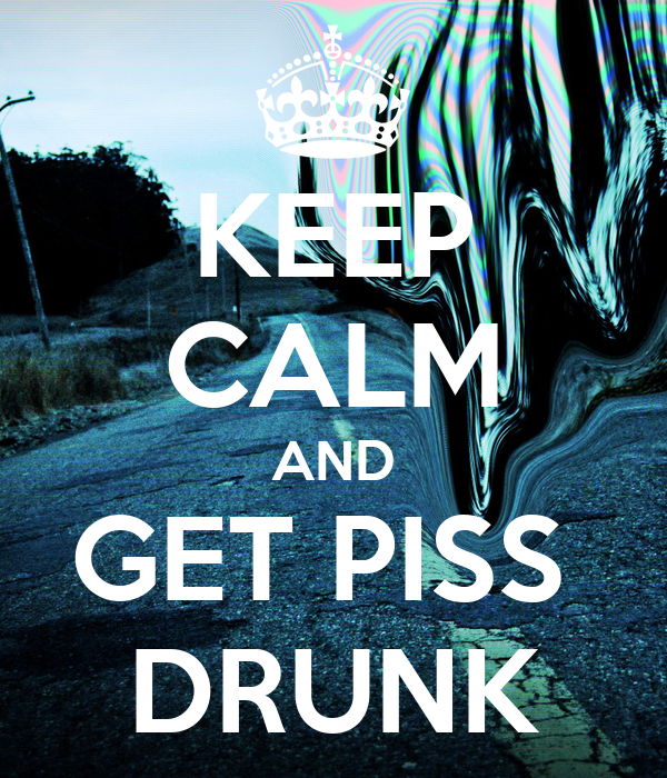 KEEP CALM AND GET PISS  DRUNK