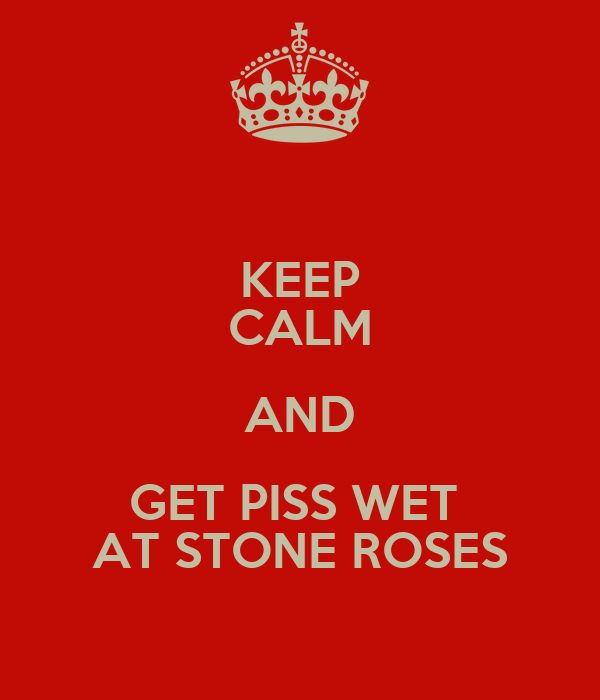 KEEP CALM AND GET PISS WET  AT STONE ROSES