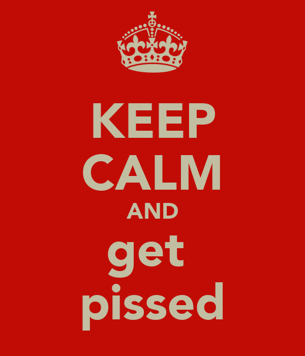 KEEP CALM AND get  pissed
