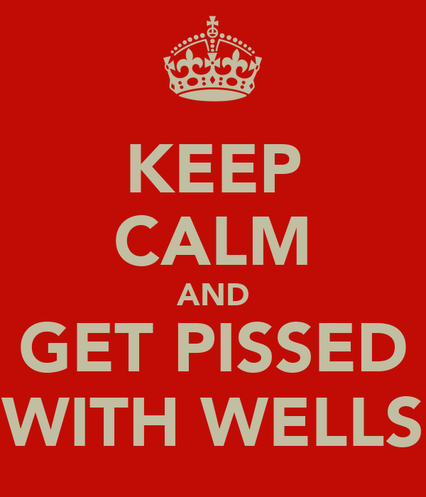 KEEP CALM AND GET PISSED WITH WELLS