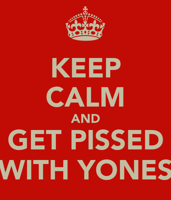KEEP CALM AND GET PISSED WITH YONES