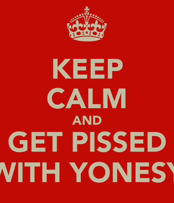 KEEP CALM AND GET PISSED WITH YONESY