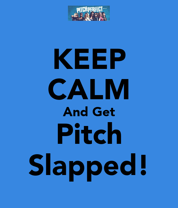 KEEP CALM And Get Pitch Slapped!
