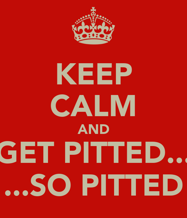 KEEP CALM AND GET PITTED... ...SO PITTED