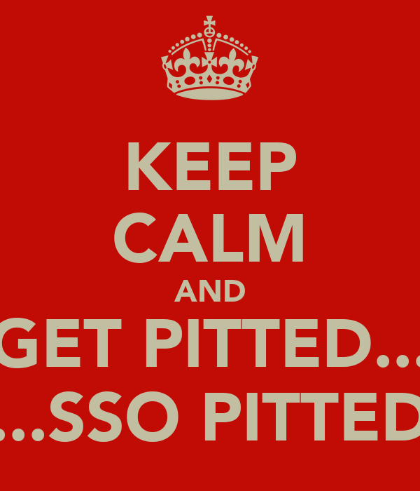KEEP CALM AND GET PITTED... ...SSO PITTED