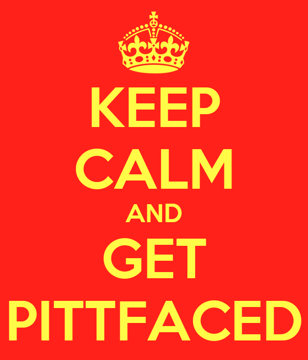 KEEP CALM AND GET PITTFACED