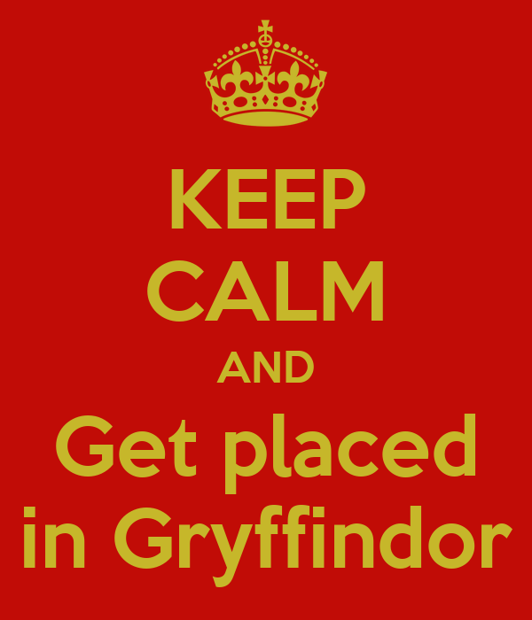 KEEP CALM AND Get placed in Gryffindor