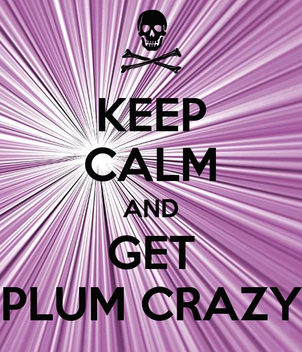 KEEP CALM AND GET PLUM CRAZY