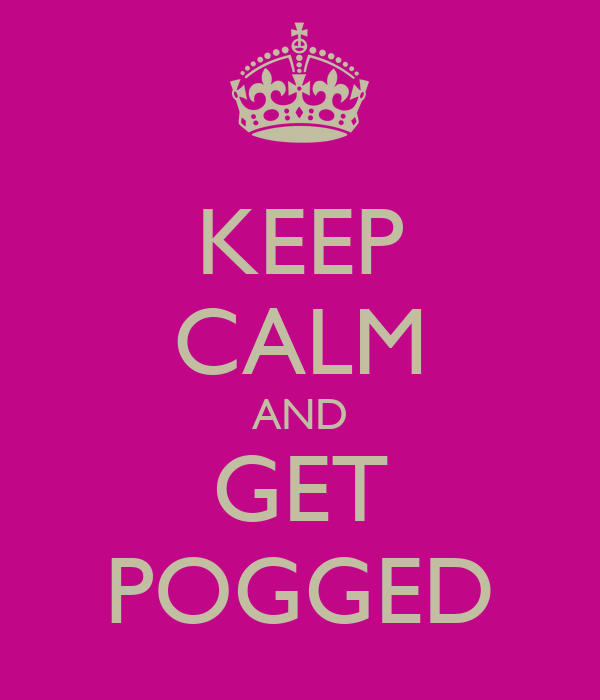 KEEP CALM AND GET POGGED