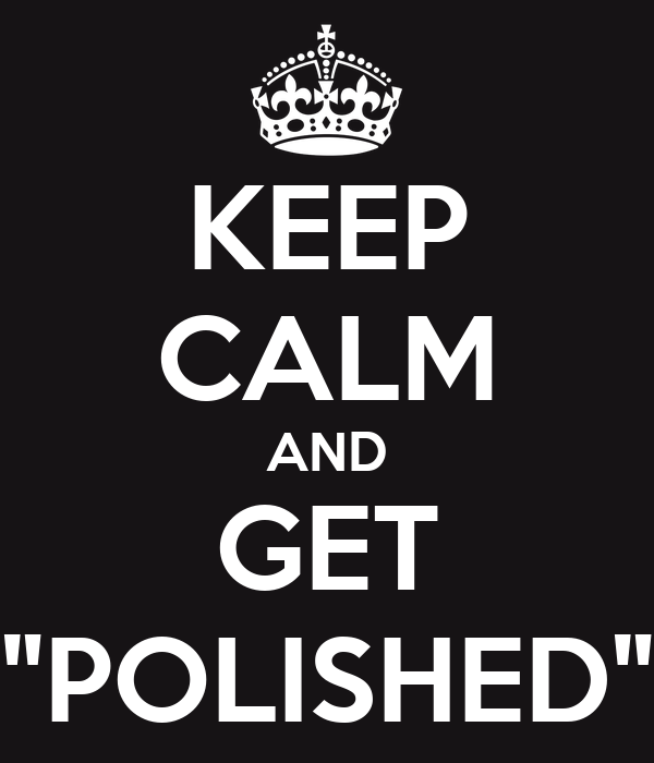 "KEEP CALM AND GET ""POLISHED"""
