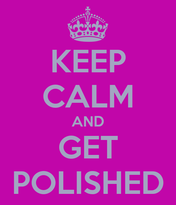 KEEP CALM AND GET POLISHED